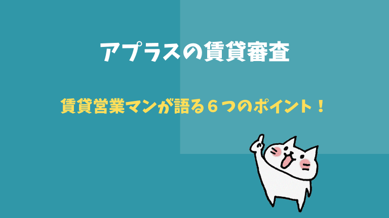 【賃貸営業マンが語る】アプラス賃貸審査の6つのポイント!