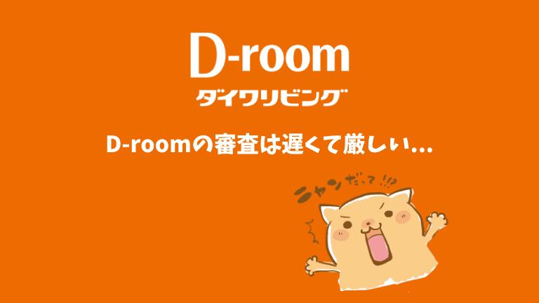 D-roomの審査は遅くて厳しい...
