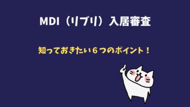【MDI(リブリ)入居審査】知っておきたい6つのポイント!